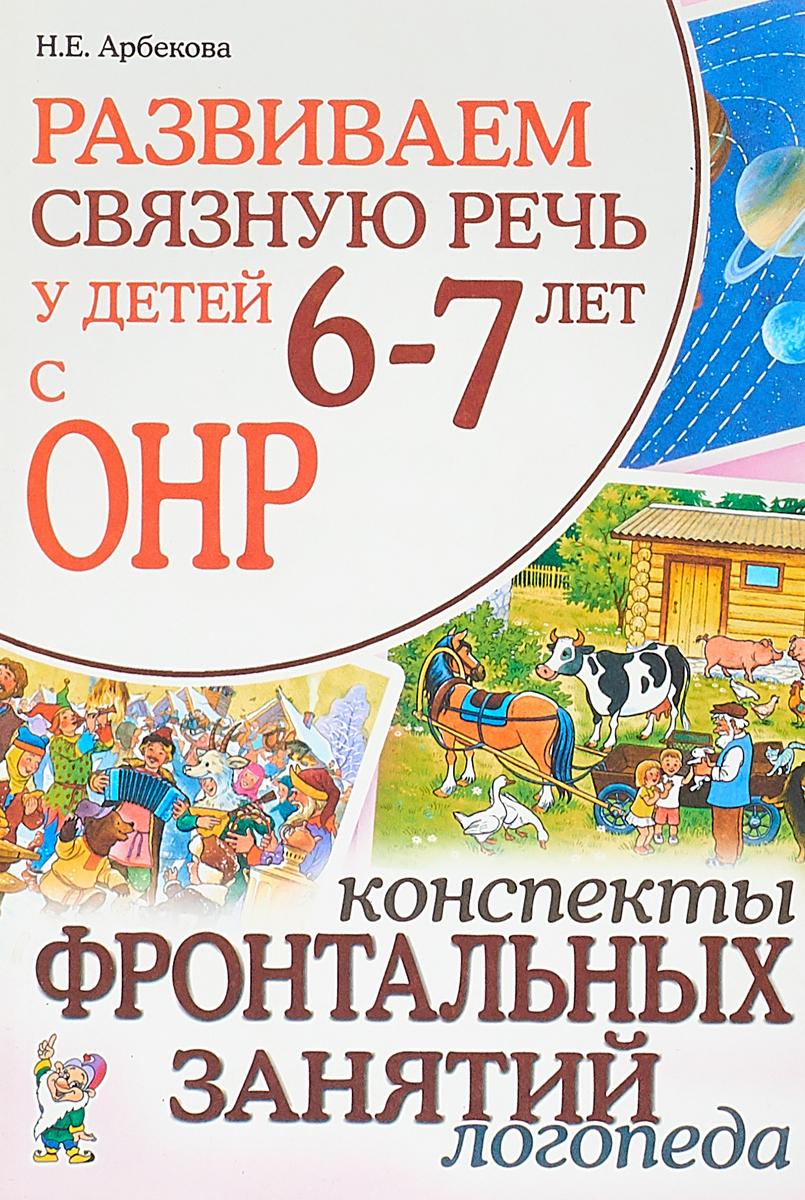 Арбекова Н.Е. Развиваем связную речь у детей 6-7 лет с ОНР. Конспекты фронтальных занятий логопеда. (8587)