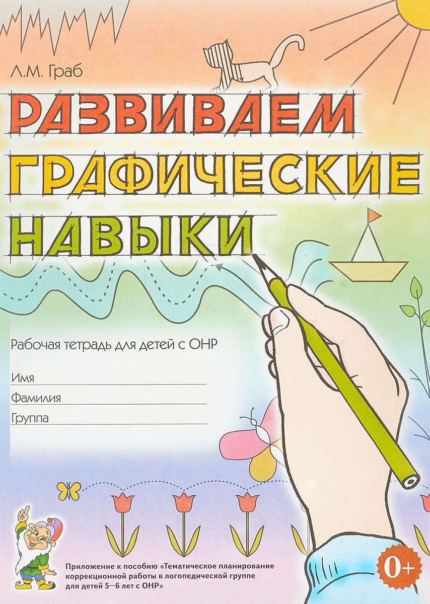 Л. М. Граб Развиваем графические навыки. Рабочая тетрадь для детей с ОНР ISBN: 978-5-906903-43-3 белочка с грибочком рабочая тетрадь для детей 4 5 лет наклейки