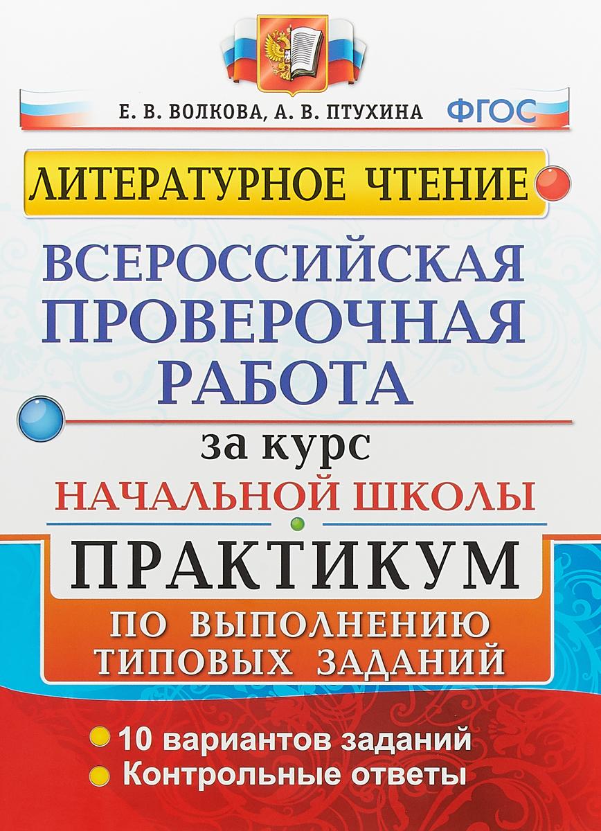 Е. В. Волкова, А. В. Птухина Литературное чтение. Всероссийская проверочная работа за курс начальной школы. Практикум по выполнению типовых заданий. 10 вариантов заданий. Контрольные ответы для школы нужна временная или постоянная регистрация