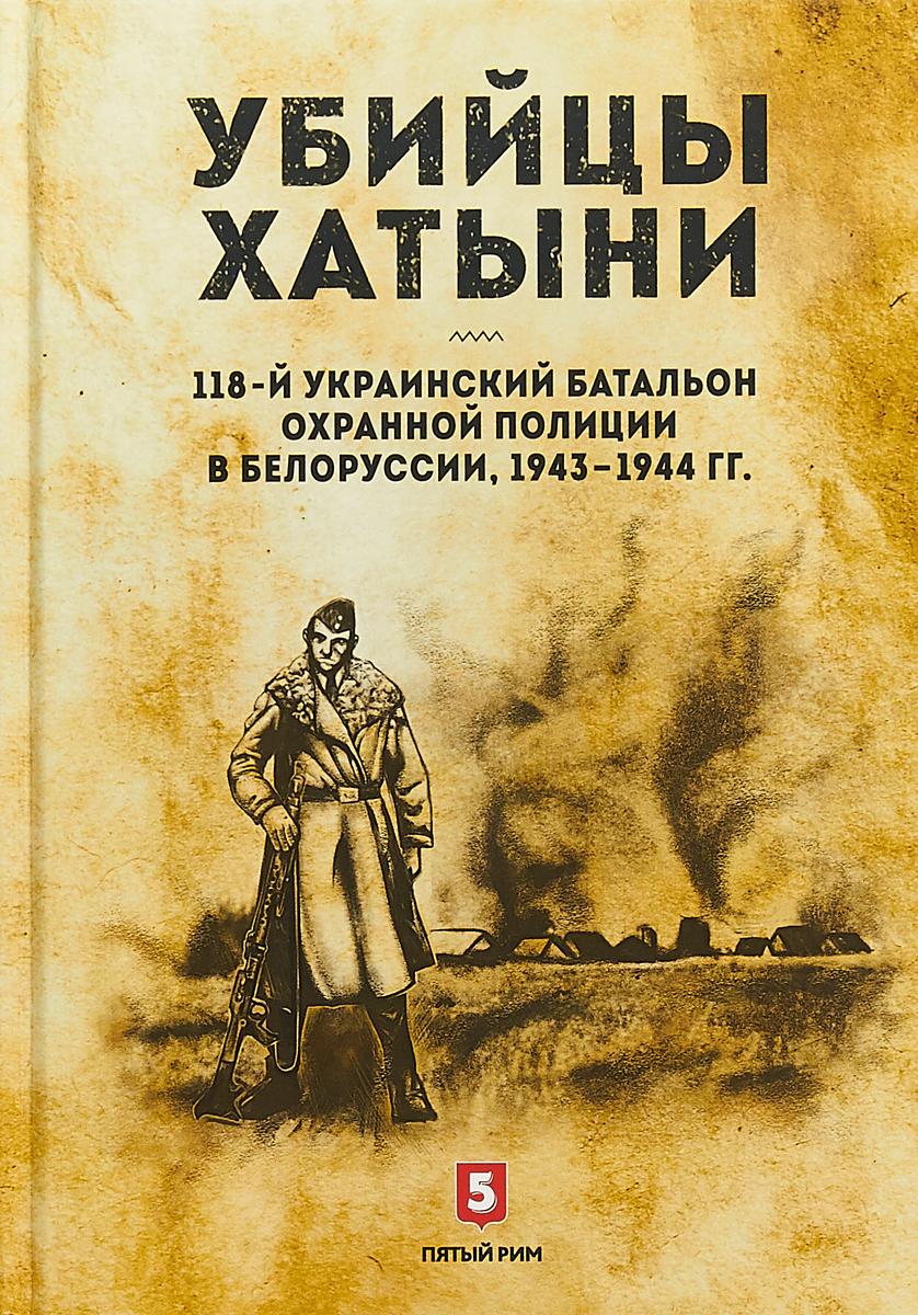 И. Валаханович Убийцы Хатыни:118-й украинский батальон охранной полиции в Белоруссии,1943-1944гг.