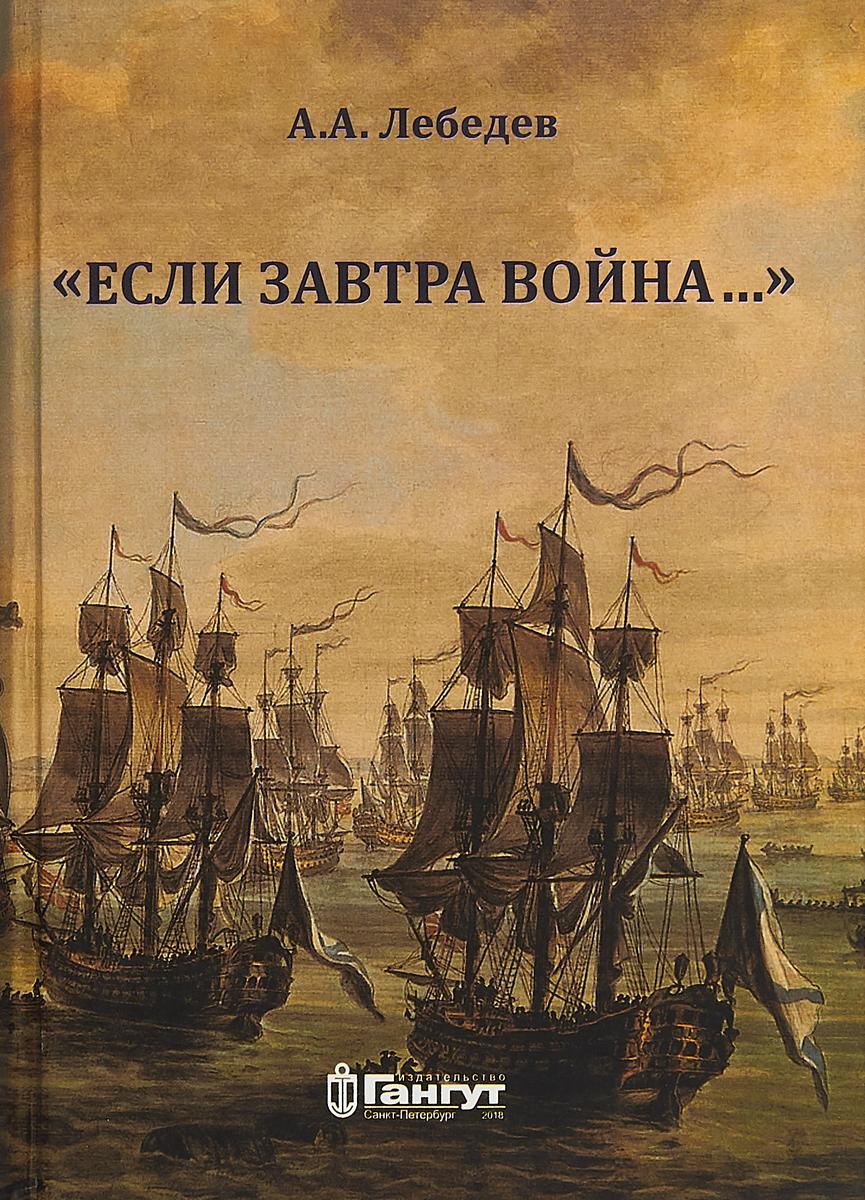 А А. Лебедев Если завтра война ISBN: 978-5-85875-532-6