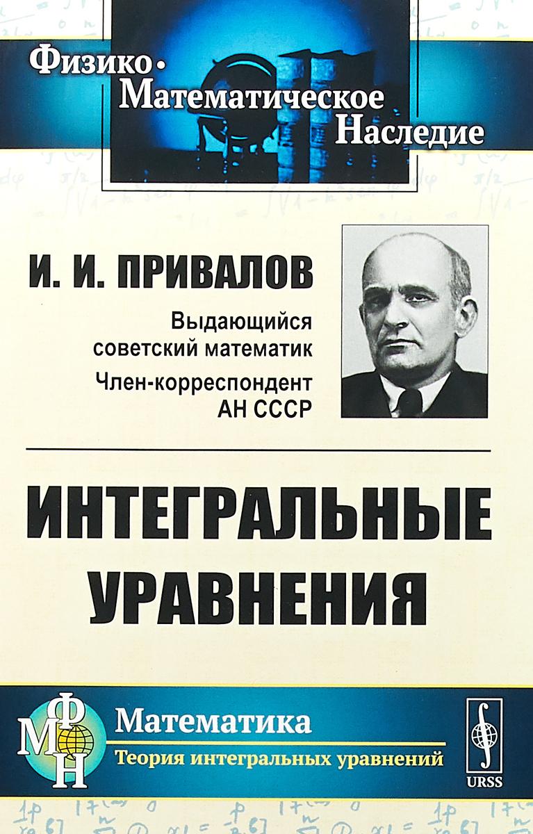 И. И. Привалов Интегральные уравнения ISBN: 978-5-397-06391-3