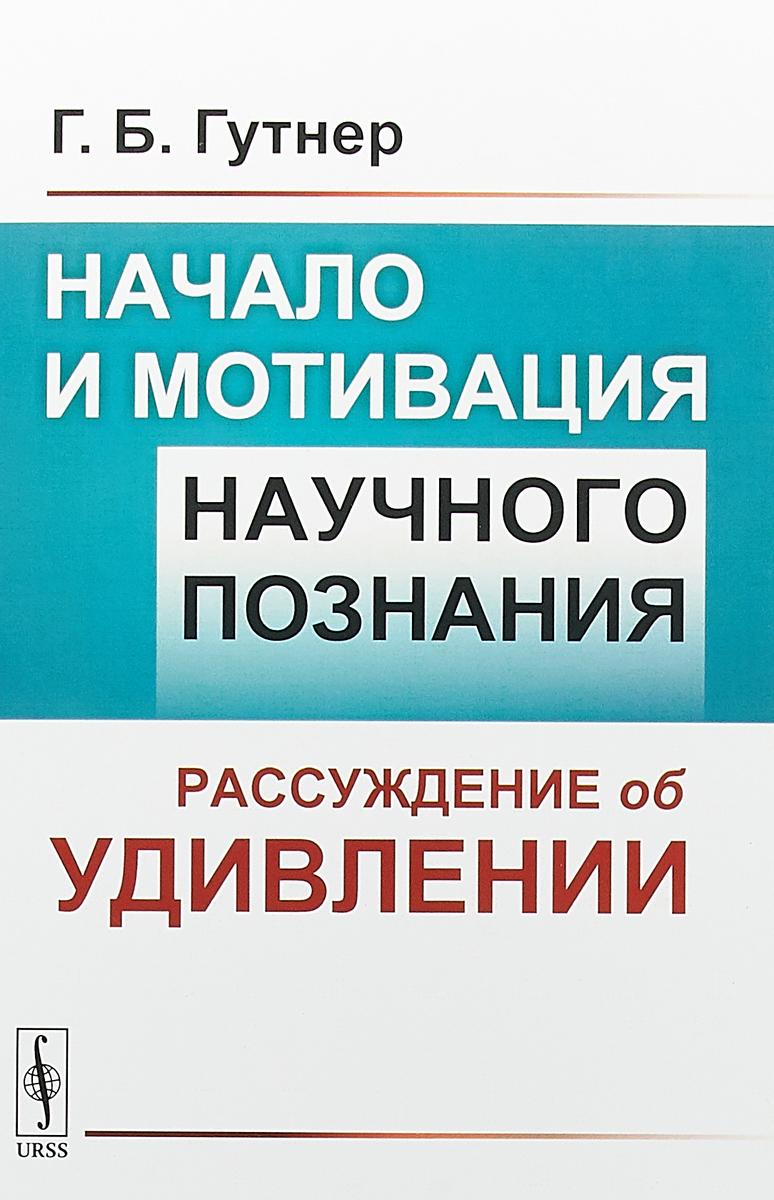 Zakazat.ru Начало и мотивация научного познания. Рассуждение об удивлении. Г. Б. Гутнер
