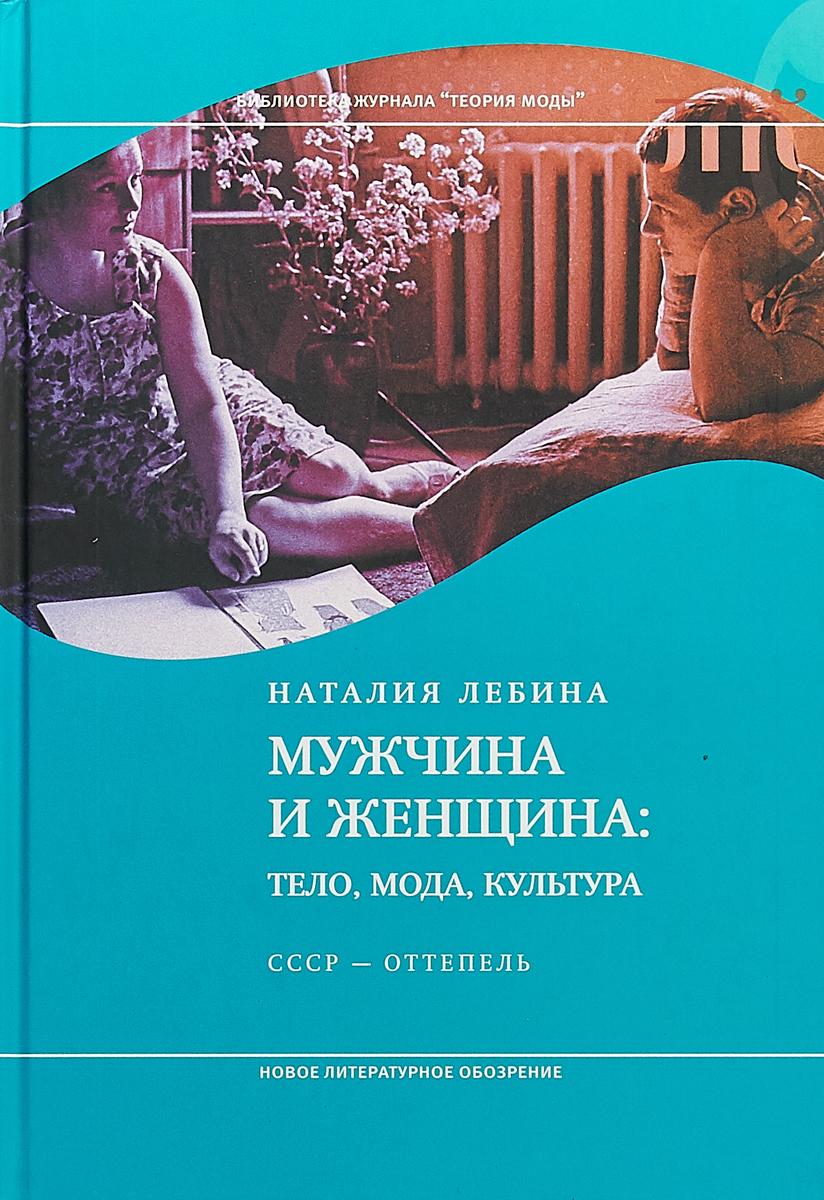 Наталия Лебина Мужчина и женщина. Тело, мода, культура. СССР - оттепель ISBN: 978-5-4448-0798-9