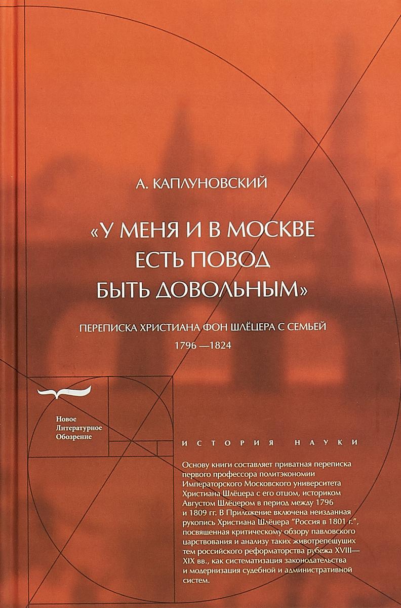 Александр Каплуновский У меня и в Москве есть повод быть довольным. Переписка Христиана фон Шлёцера с семьей
