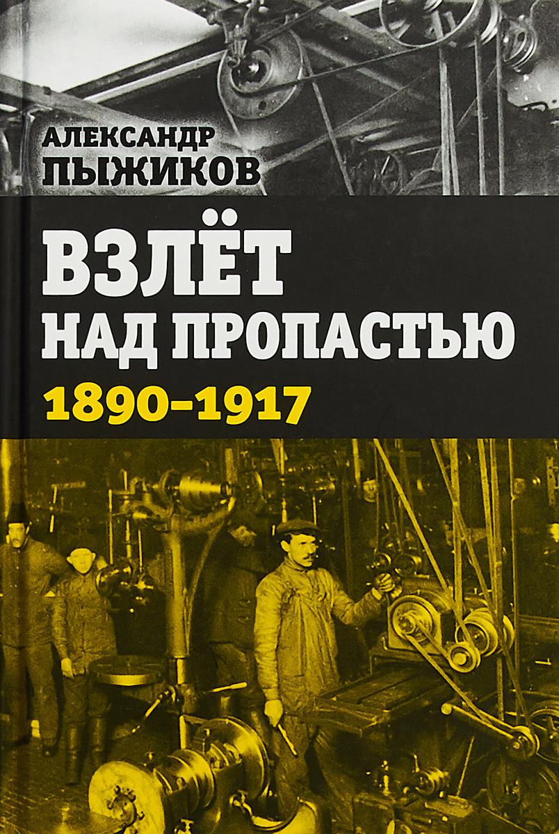 Взлет над пропастью. 1890-1917 годы. Александр Пыжиков