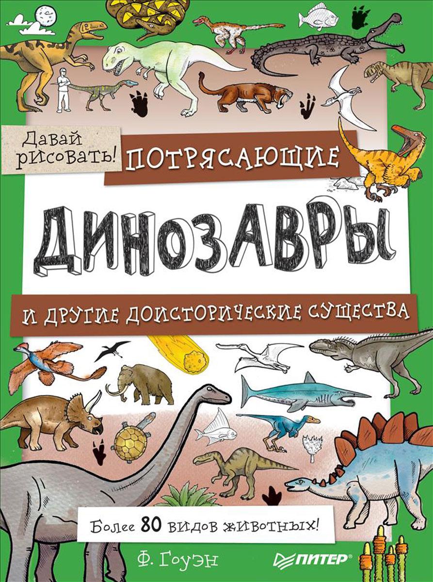 Ф. Гоуэн Потрясающие динозавры и другие доисторические существа. Более 80 видов животных! Давай рисовать! динозавры и другие доисторические животные детская энциклопедия