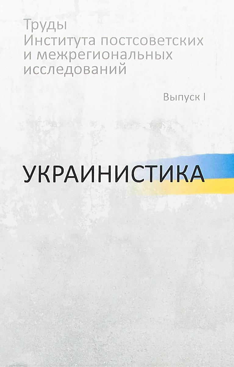 Труды Института постсоветских и межрегиональных исследований. Выпуск 1. Украинистика ISBN: 978-5-7281-1928-9