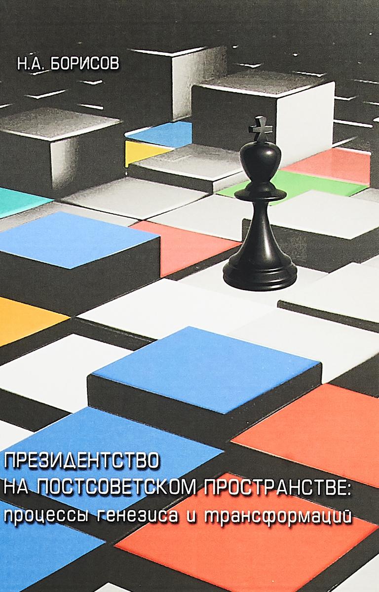 Н. А. Борисов Президенство на постсоветском пространстве. Процессы генезиса и трансформаций ISBN: 978-5-7281-1926-5