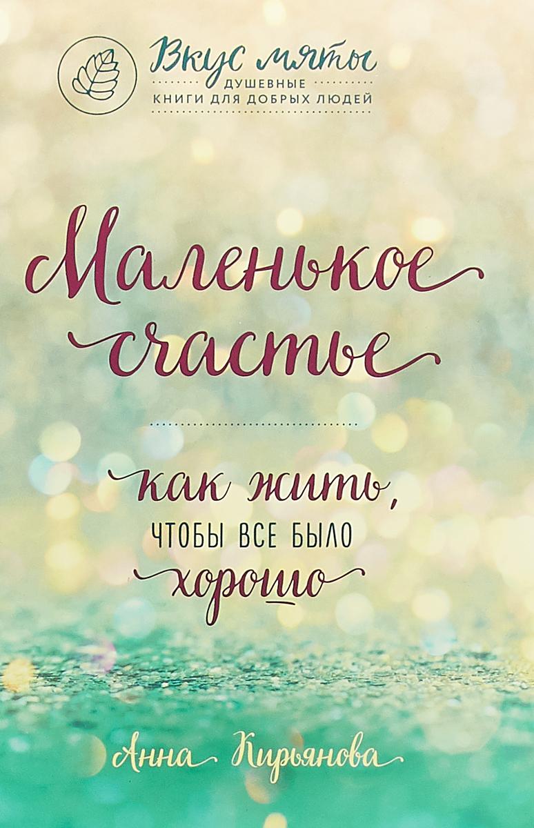 Кирьянова Анна Валентиновна Маленькое счастье. Как жить, чтобы все было хорошо