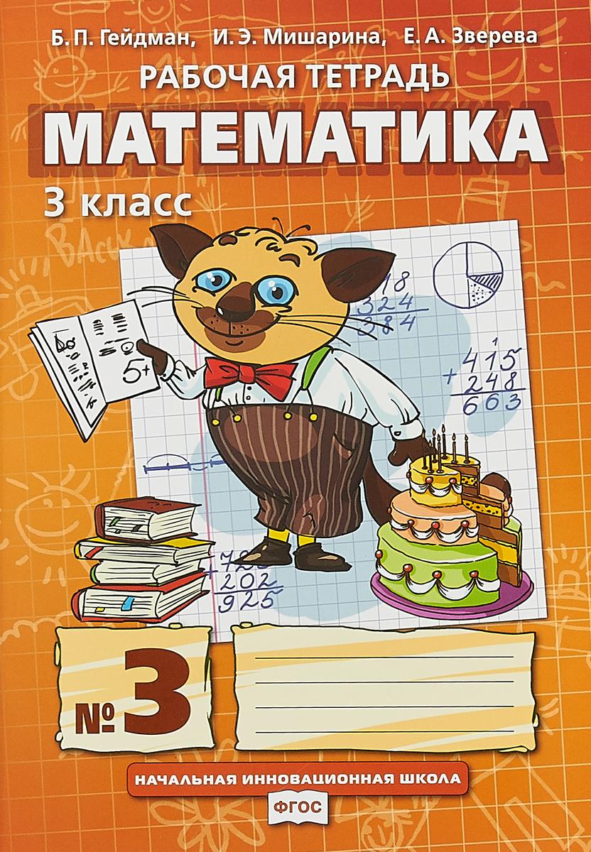 Б. П. Гейдман , И. Э. Мишарина , Е. А. Зверева Рабочая тетрадь. МАТЕМАТИКА.3 класс, В 4-х частях.3часть гейдман б мишарина и зверева е математика 1 класс часть 2
