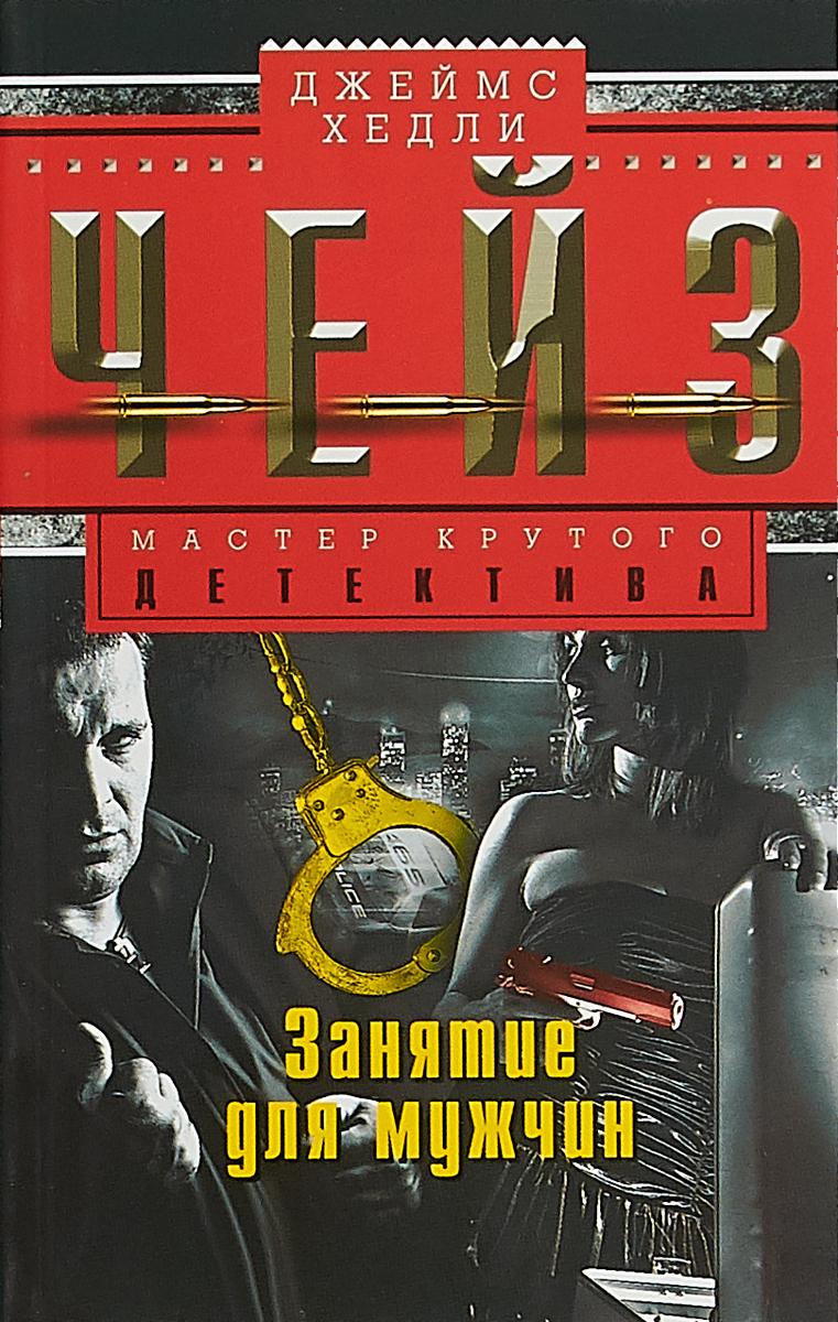 Джеймс Хедли Чейз Занятие для мужчин ISBN: 978-5-227-06958-0