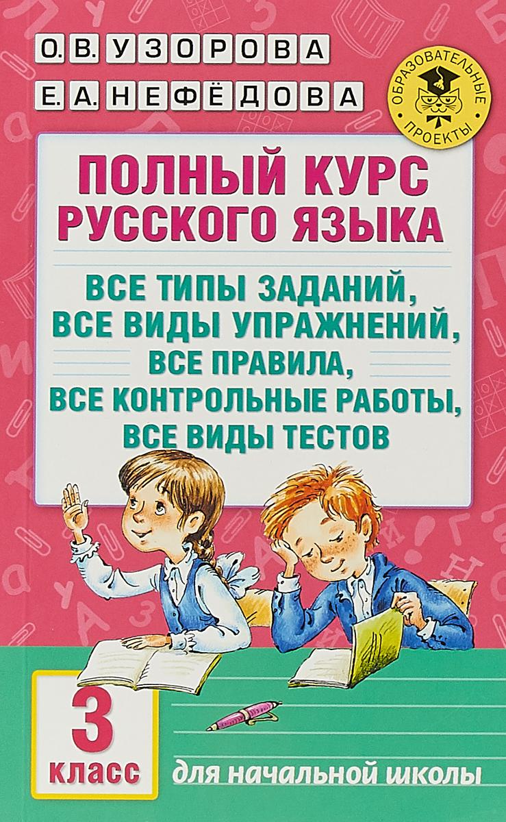 О. В. Узорова, Е. А. Нефедова Полный курс русского языка. 3 класс. Все типы заданий, все виды упражнений, все правила, все контрольные работы, все виды тестов