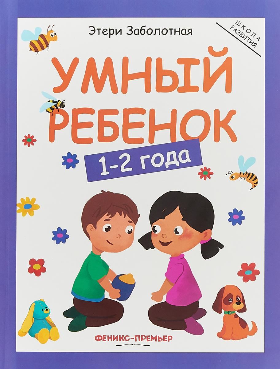 Этери Заболотная Умный ребенок. 1-2 года ISBN: 978-5-222-30650-5