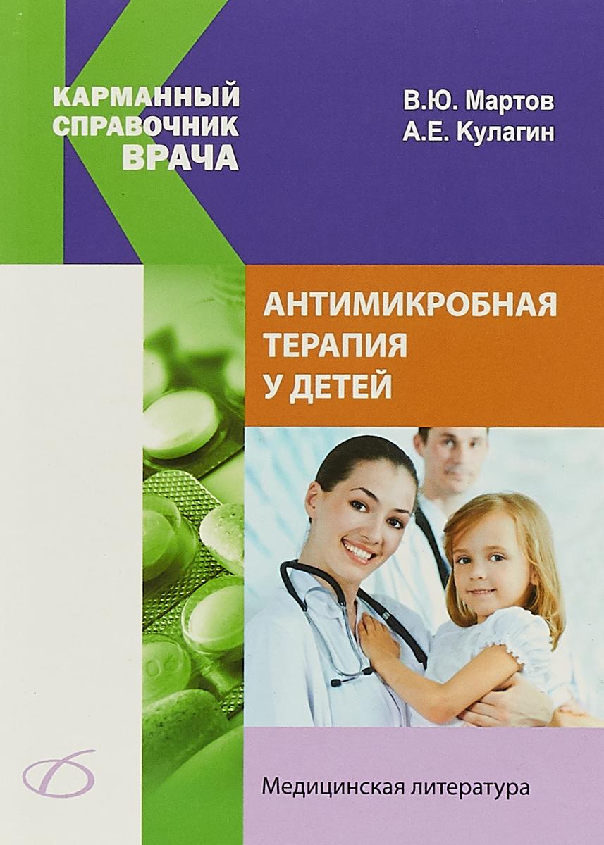 В. Ю. Мартов, А. Е. Кулагин Антимикробная терапия у детей шухов в байбарина е рюмина и зубков в антимикробная терапия у детей isbn 9785970436721