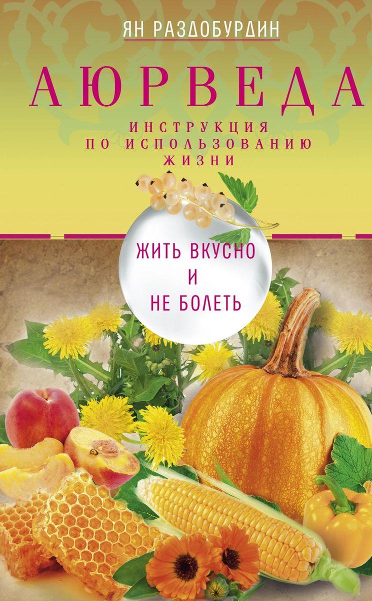 Zakazat.ru Аюрведа. Жить вкусно и не болеть. Ян Раздобурдин