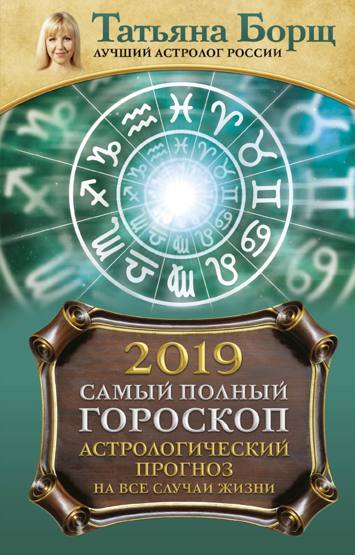 Татьяна Борщ Астрологический прогноз на все случаи жизни. Самый полный гороскоп на 2019 год