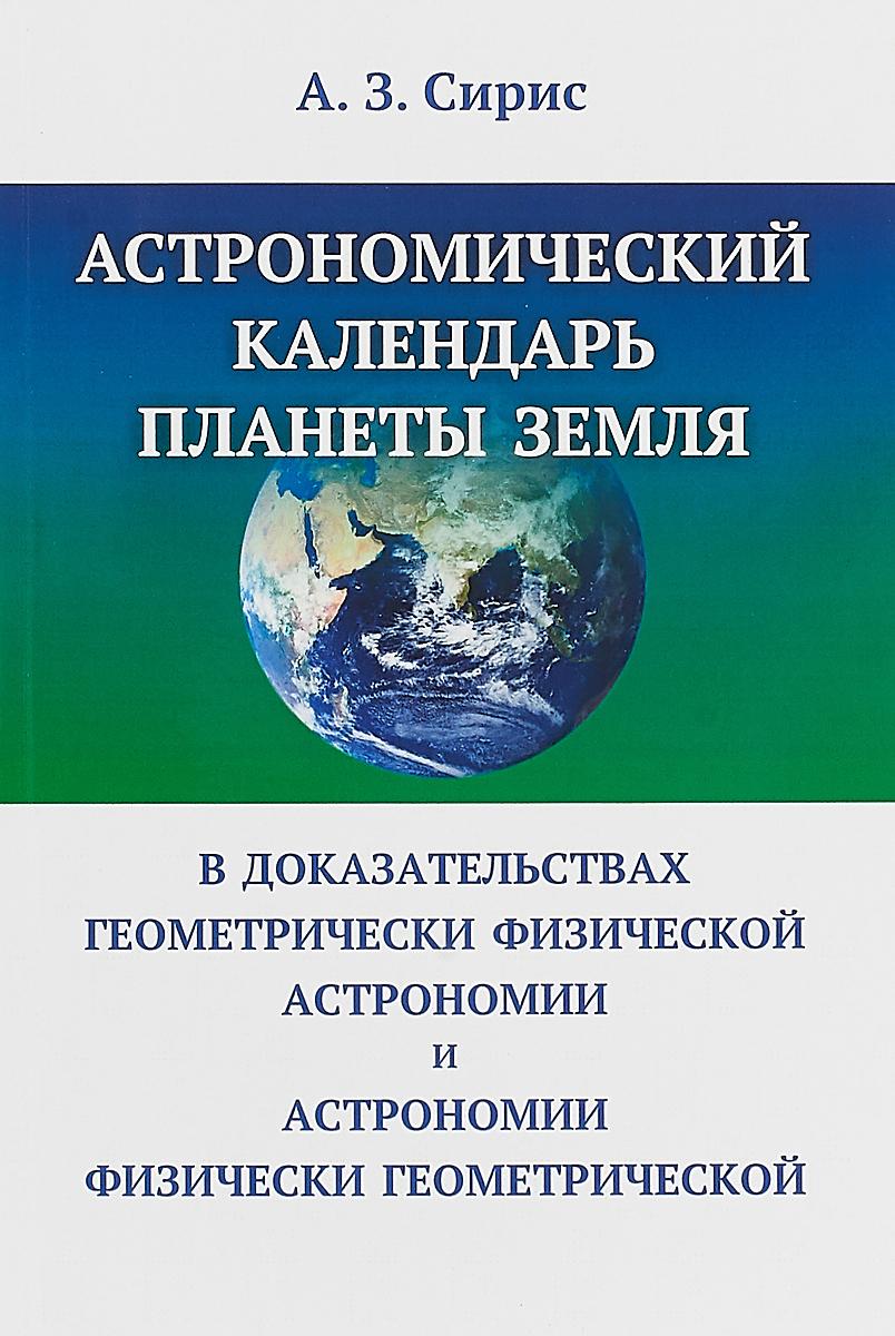 купить Астрономический календарь планеты Земля в доказательствах геометрически физической астрономии и астрономии физически геометрической по цене 303 рублей