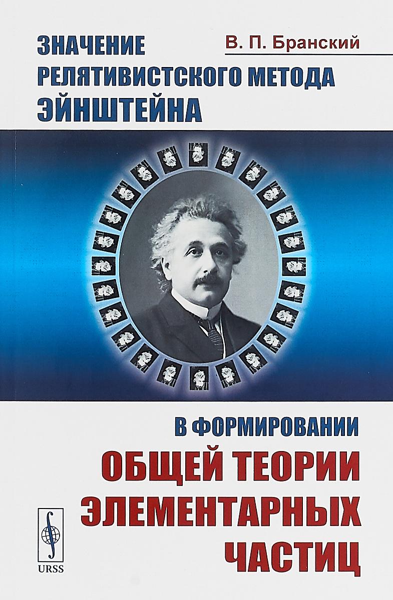 Значение релятивистского метода Эйнштейна в формировании общей теории элементарных частиц. В. П. Бранский