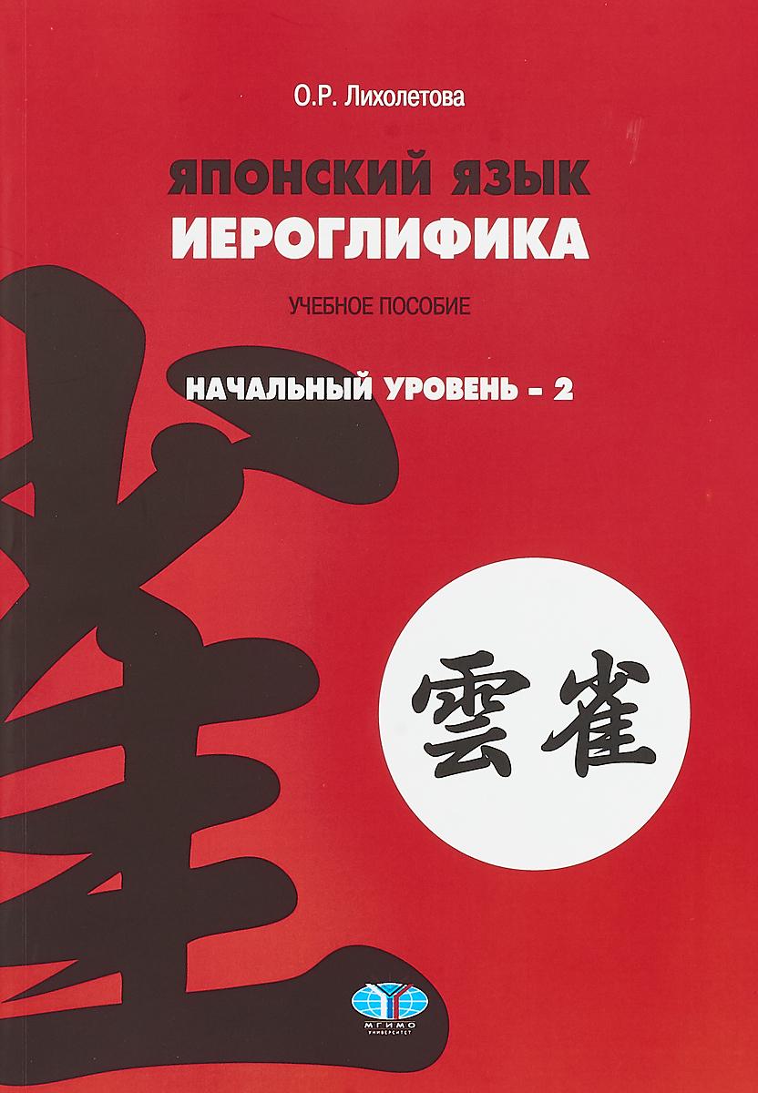 О. Р. Лихолетова Японский язык. Иероглифика. Начальный уровень 2 ISBN: 978-5-9228-1869-8