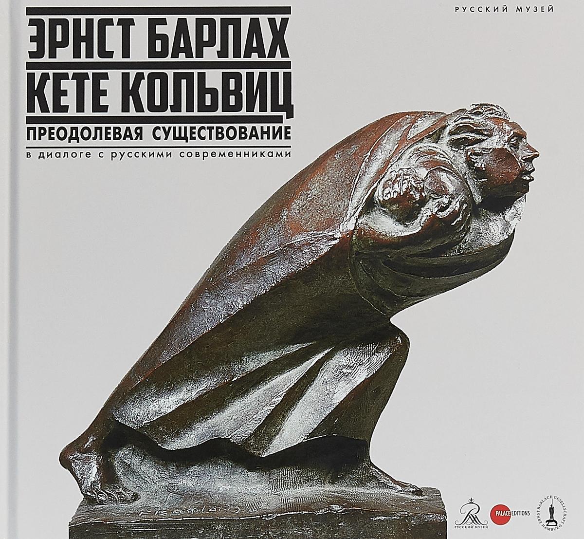Эрнст Барлах — Кете Кольвиц: Преодолевая существование. В диалоге с русскими современниками россия в диалоге культур
