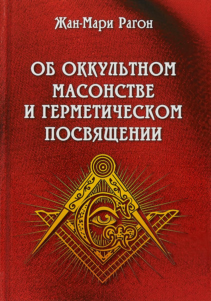 Об оккультном масонстве и герметическом посвящении. Жан-Мари Гарон