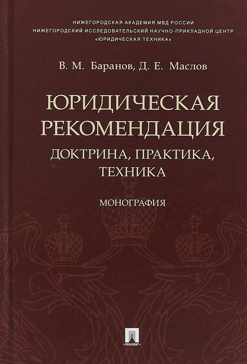 В. М. Баранов, Д. Е. Маслов Юридическая рекомендация. Доктрина, практика, техника ISBN: 978-5-392-28437-5