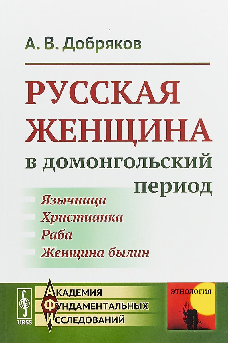 А. В. Добряков Русская женщина в домонгольский период ISBN: 978-5-9710-5534-1