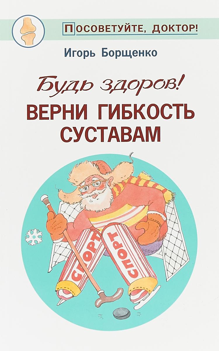 И. Борщенко Будь здоров! Верни гибкость суставам новый диск будь здоров со смешариками