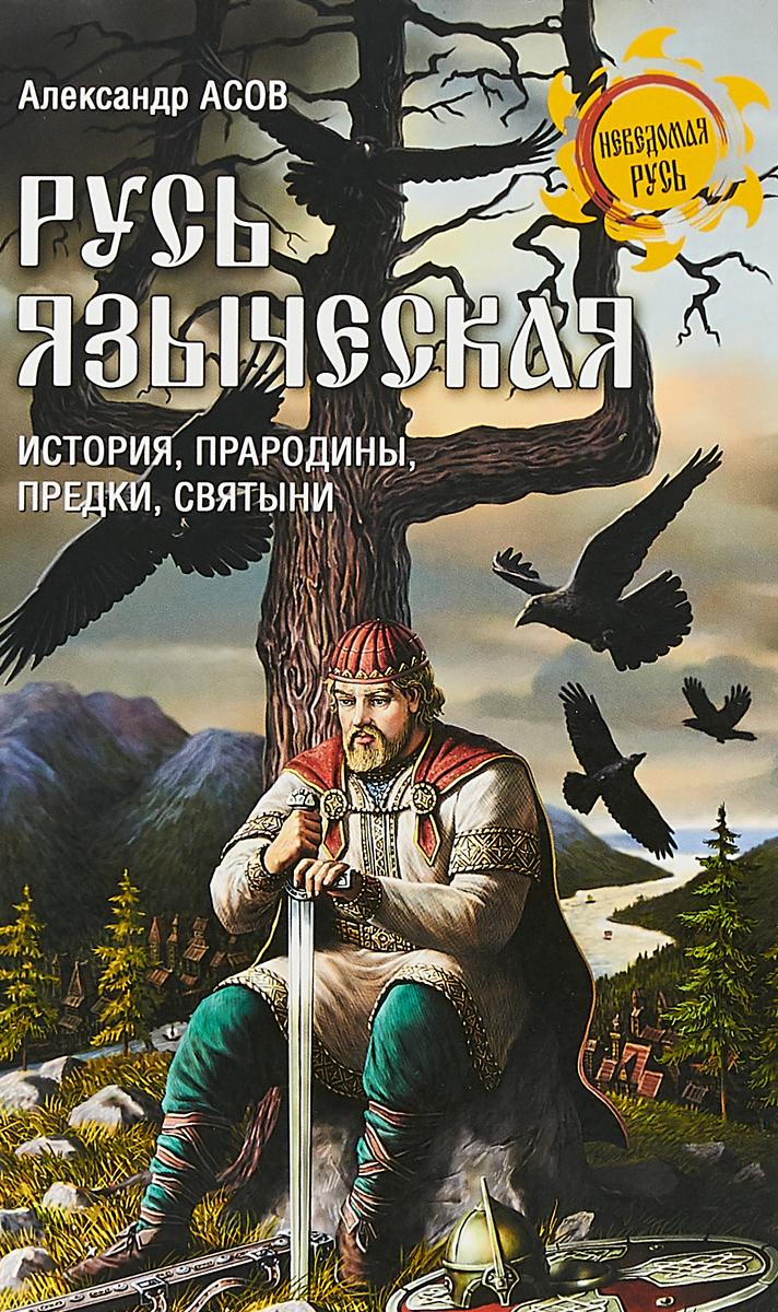 Русь языческая. История, прародины, предки, святыни. Александр Асов