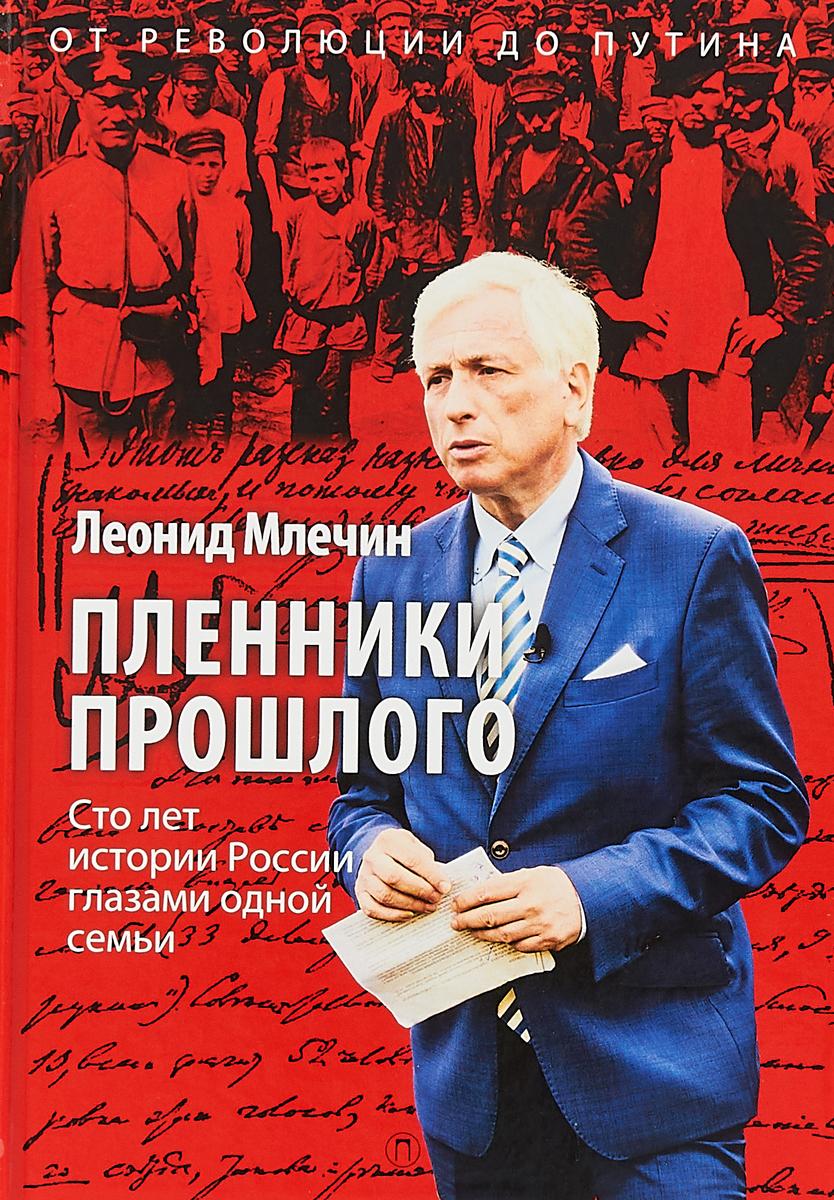 Леонид Млечин Пленники прошлого. Сто лет истории России глазами одной семьи