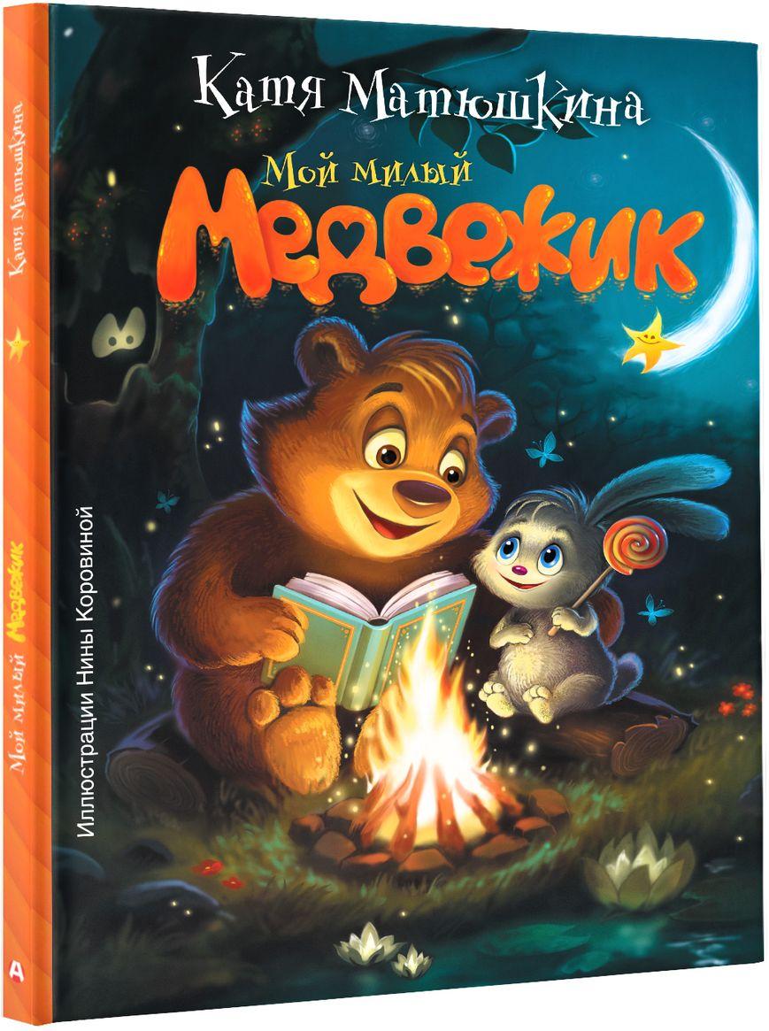 Матюшкина Катя Мой милый Медвежик издательство аст сказка мой милый медвежик катя матюшкина
