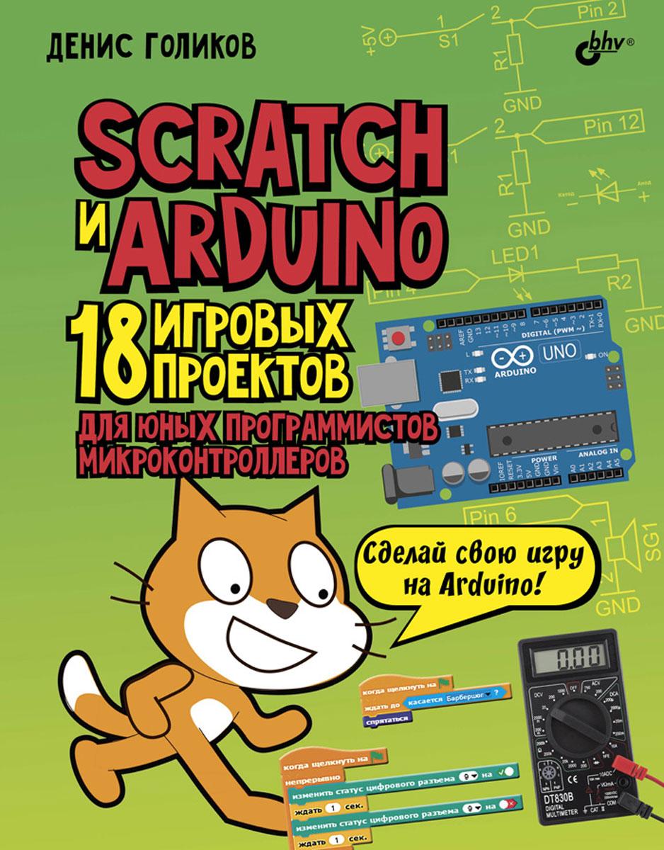 Денис Голиков Scratch и Arduino. 18 игровых проектов для юных программистов микроконтроллеров конструктор arduino дерзай scratch arduino 18 проектов для юных программистов книга 978 5 9775 3959 3