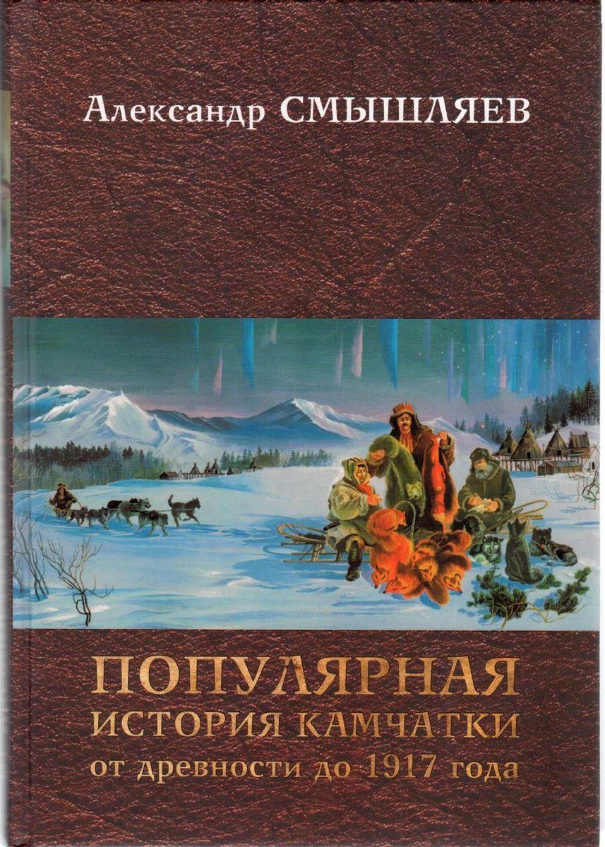 Александр Смышляев Популярная история Камчатки от древности до 1917 года ISBN: 978-5-87750-307-6