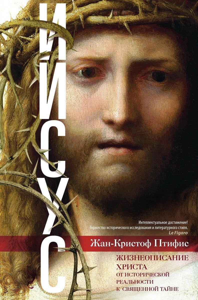 Иисус. Жизнеописание Христа. От исторической реальности к священной тайне. Жан-Кристоф Птифис