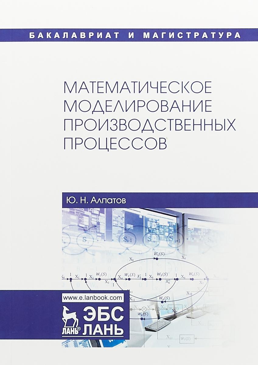 Ю.Н. Алпатов Математическое моделирование производственных процессов. Учебное пособие эдуард зальцман математическое моделирование тепловых процессов в отливках и формах