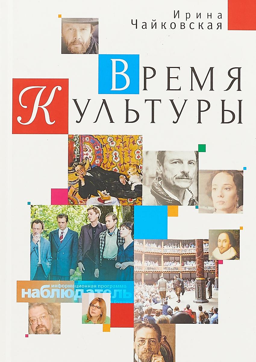 Ирина Чайковская Время Культуры ISBN: 978-5-907030-63-3