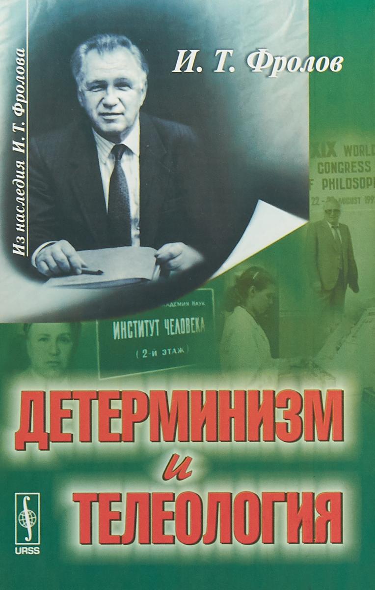 И.Т. Фролов Детерминизм и телеология ISBN: 978-5-397-06298-5