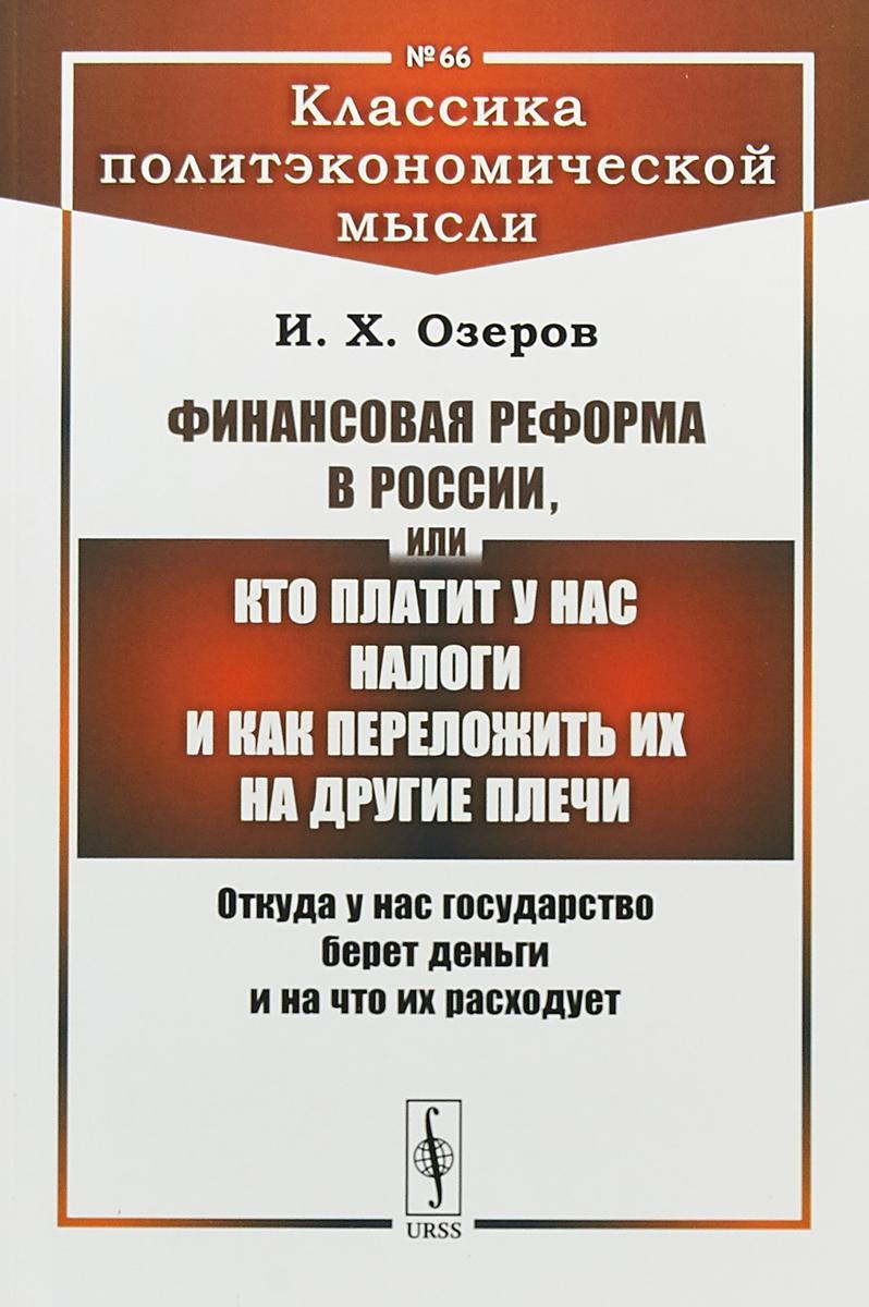 И. Х. Озеров Финансовая реформа в России, или Кто платит у нас налоги ISBN: 978-5-9710-4720-9