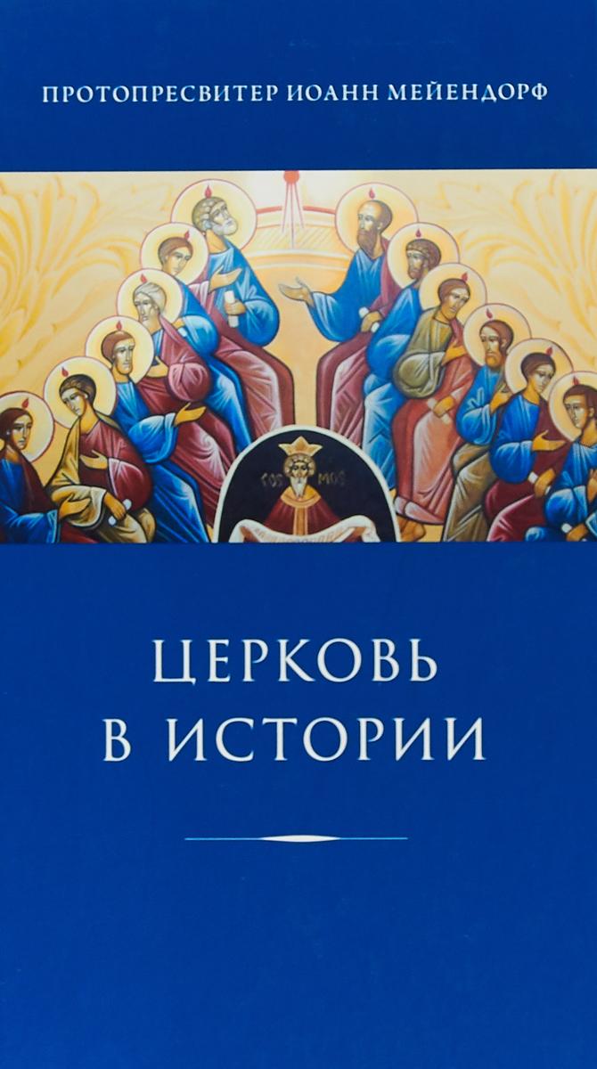 Мейендорф Иоанн Феофилович Церковь в истории. Статьи по истории Церкви