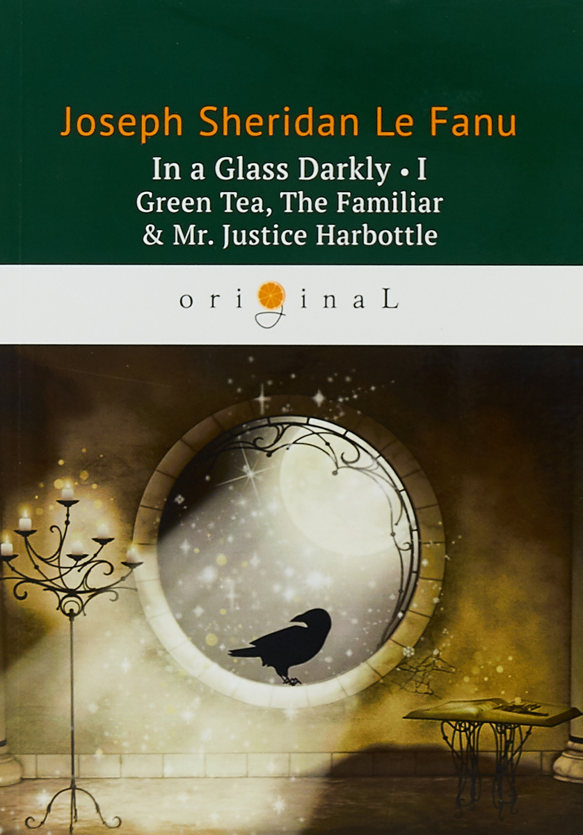 Le Fanu J.S. In a Glass Darkly 1. Green Tea, The Familiar & Mr. Justice Harbottle / Сквозь тусклое стекло 1. На английском языке le fanu j s in a glass darkly 1 green tea the familiar