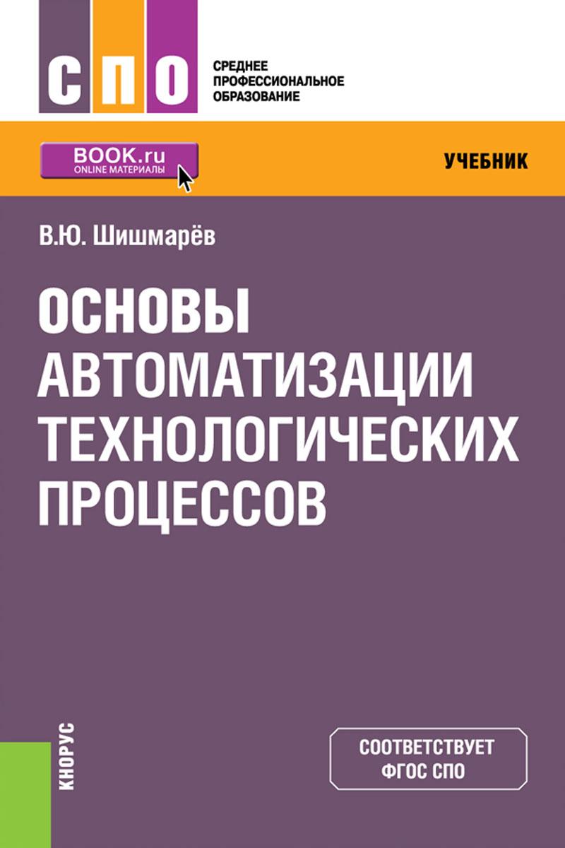 Шишмарев В.Ю. Основы автоматизации технологических процессов. Учебник