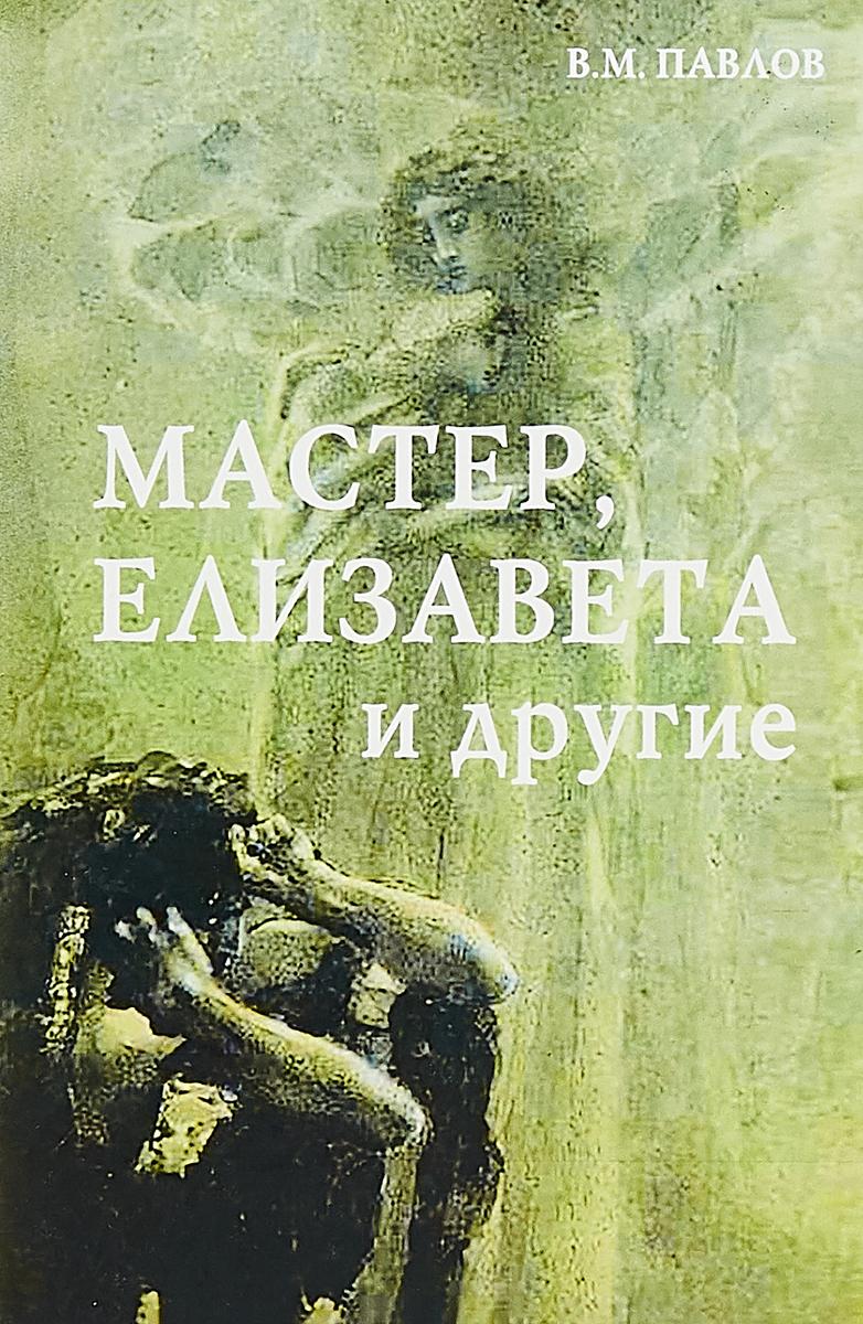 В.М. Павлов Мастер, Елизавета и другие. Роман-космогония. елизавета i