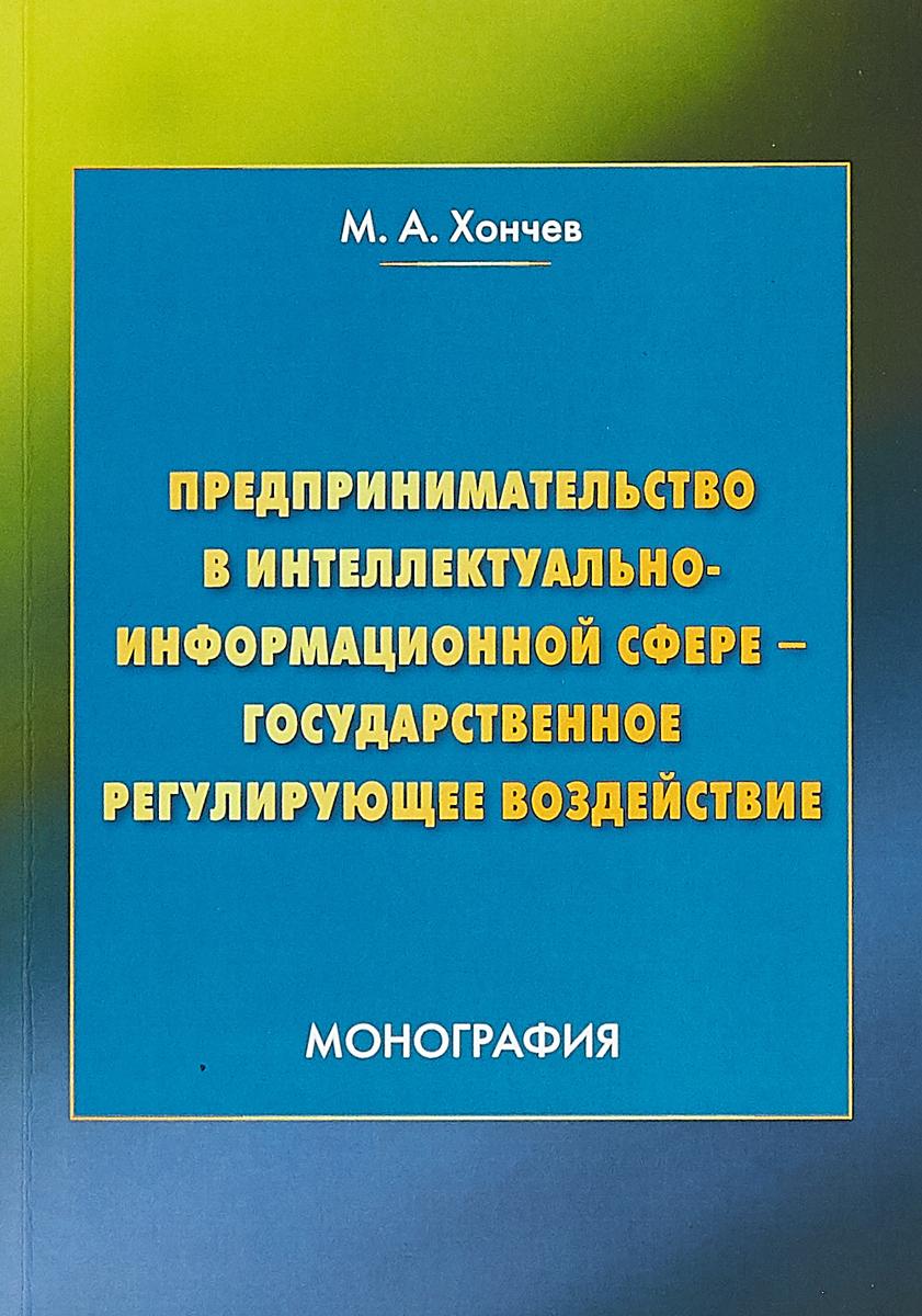 Предпринимательство в интеллектуально-информационной сфере - государственное регулирующее воздействие. М. А. Хончев