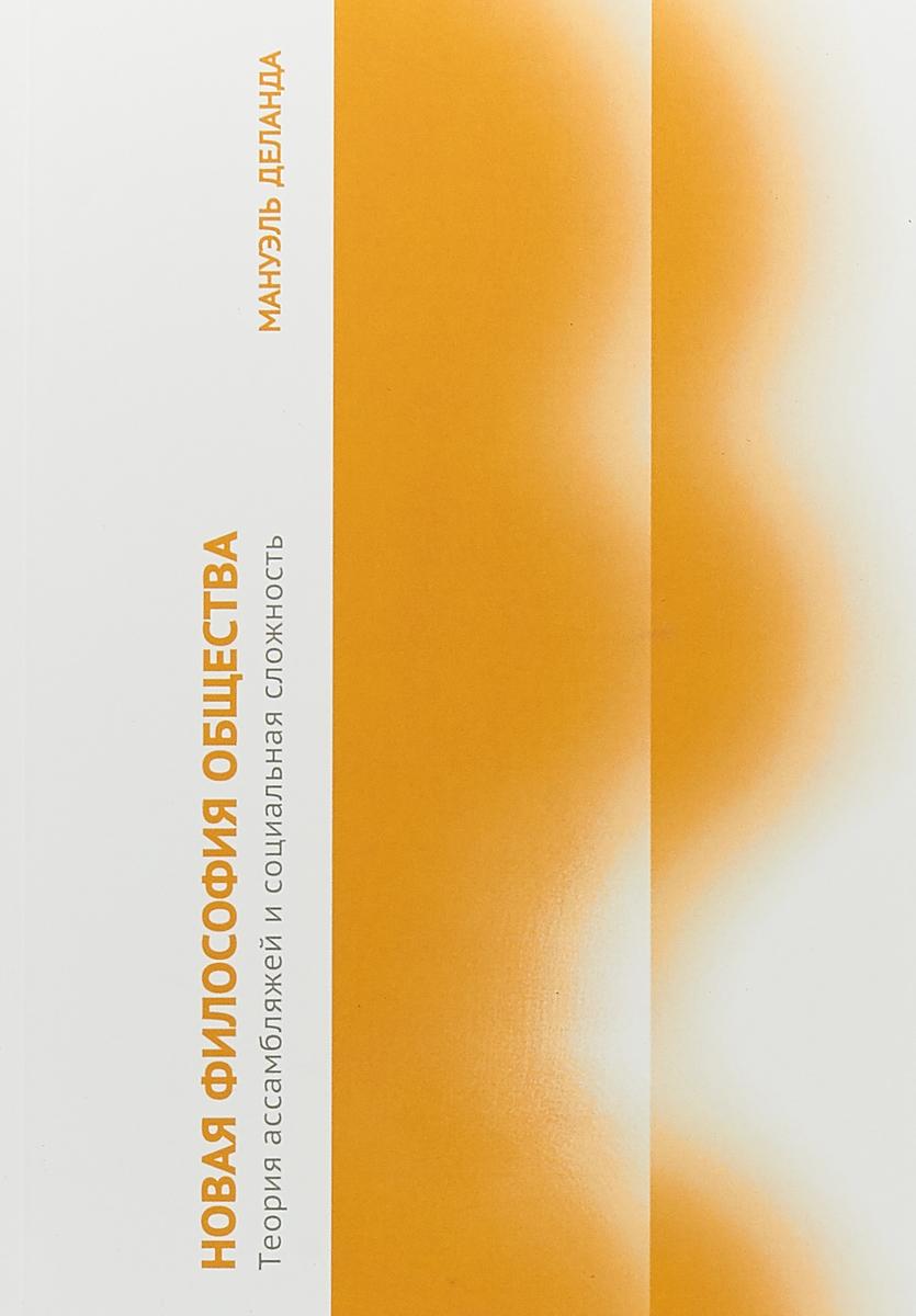 Мануэль Деланда Новая философия общества. Теория ассамбляжей и социальная сложность ISBN: 978-5-9906611-9-6