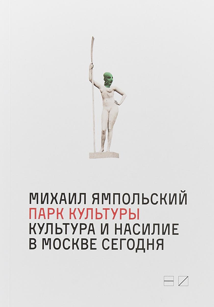 Фото - Ямпольский М. Парк культуры: Культура и насилие в Москве сегодня конструктор nd play автомобильный парк 265 608