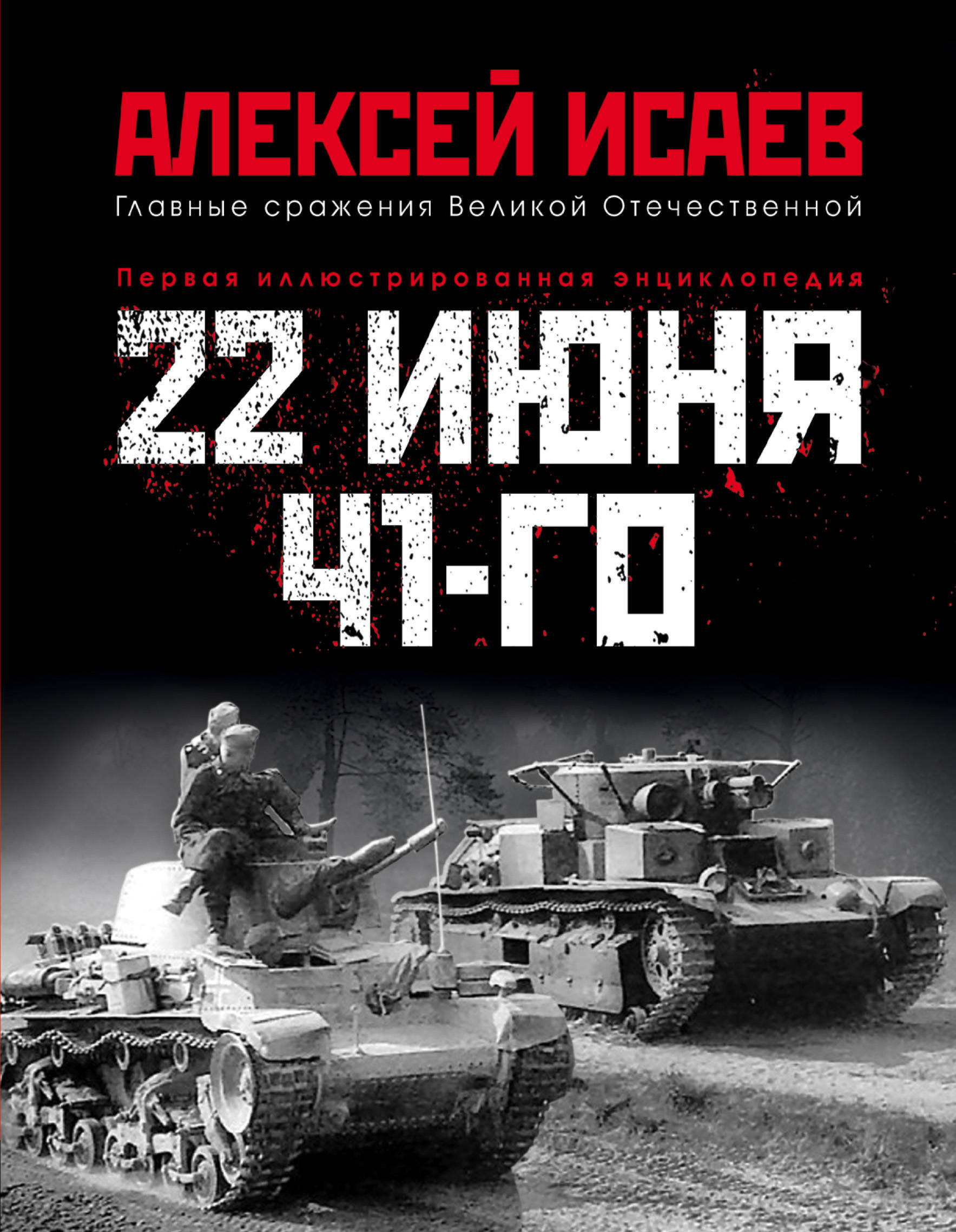 Исаев Алексей Валерьевич 22 июня 41-го: Первая иллюстрированная энциклопедия книги эксмо вторжение 22 июня 1941 года