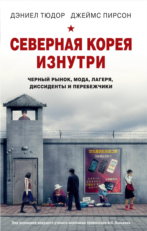 Северная Корея изнутри. Черный рынок, мода, лагеря, диссиденты и перебежчики. Дэниел Тюдор, Джеймс Пирсон