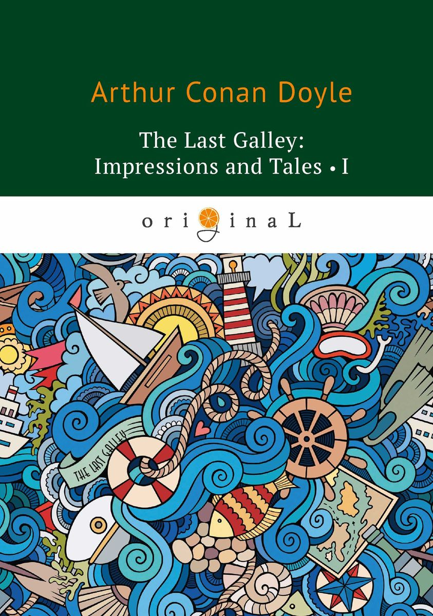 Arthur Conan Doyle The Last Galley: Impressions and Tales I ISBN: 978-5-521-07168-5 arthur conan doyle the captain of the polestar and other tales isbn 978 5 521 07166 1