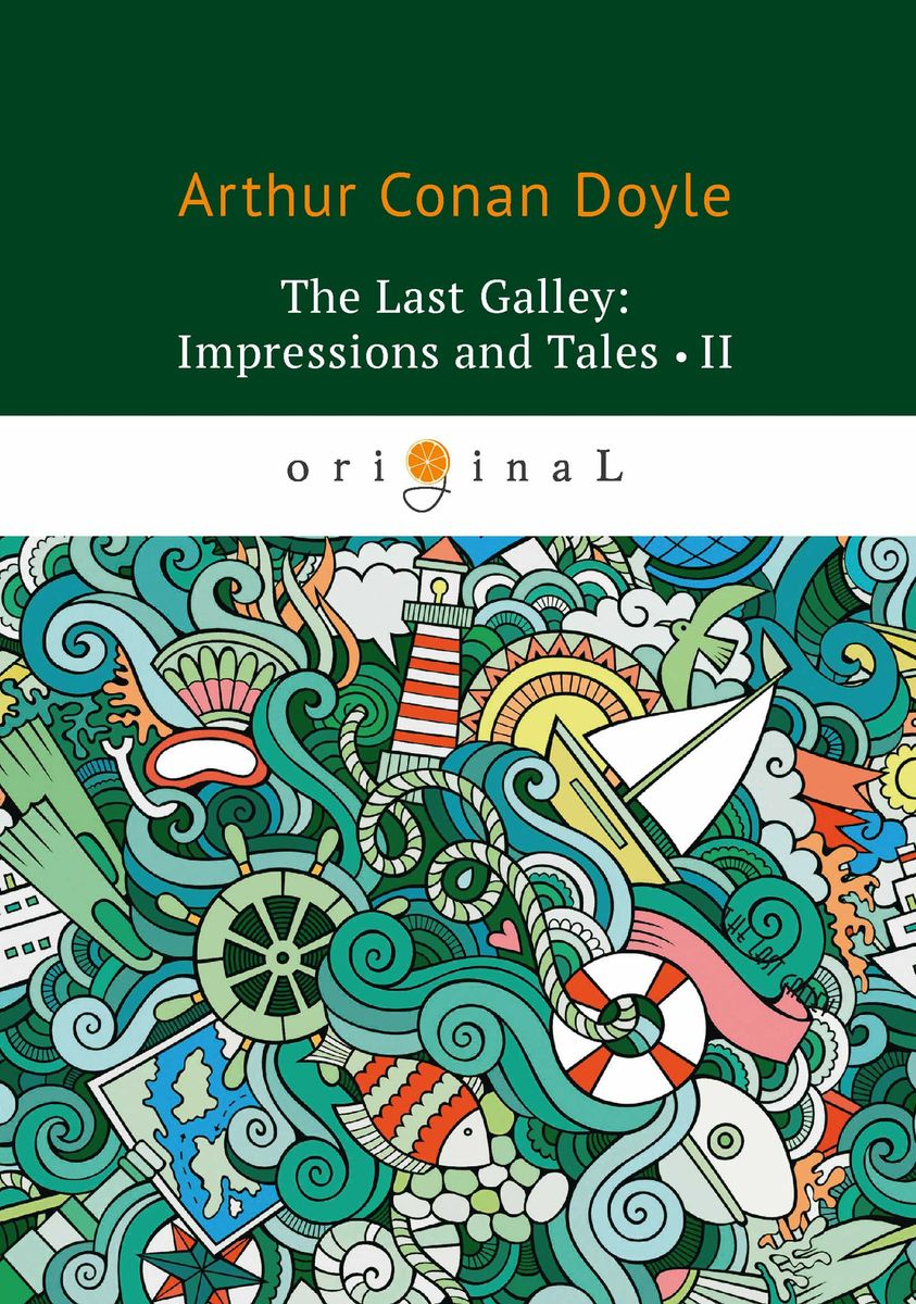Arthur Conan Doyle The Last Galley: Impressions and Tales II conan the spear and other stories